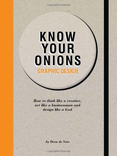 Know Your Onions: Graphic Design: How to Think Like a Creative, Act Like a Businessman and Design Like a God yehuda shinar think like a winner