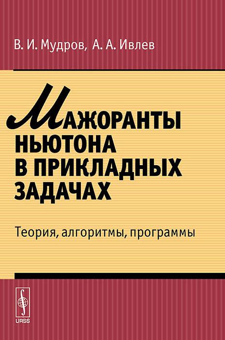 В. И. Мудров, А. А. Ивлев Мажоранты Ньютона в прикладных задачах. Теория, алгоритмы, программы е а семенчин теория вероятности в примерах и задачах