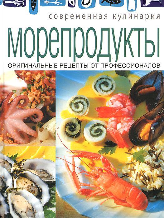 Морепродукты. Оригинальные рецепты от профессионалов морепродукты рыба