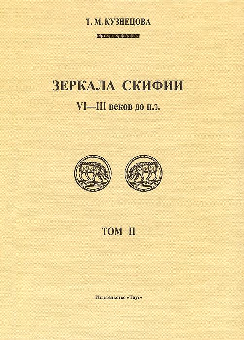 Зеркала Скифии VI-III в. до н. э. Том 2. Т. М. Кузнецова