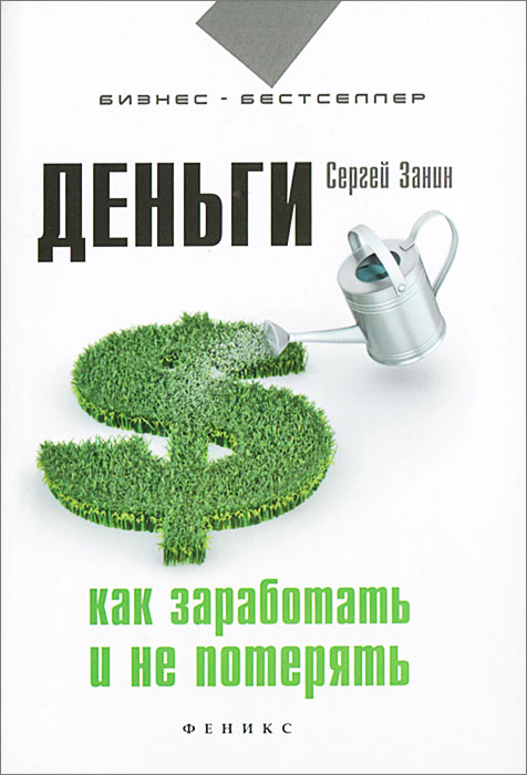 Деньги. Как заработать и не потерять. Сергей Занин