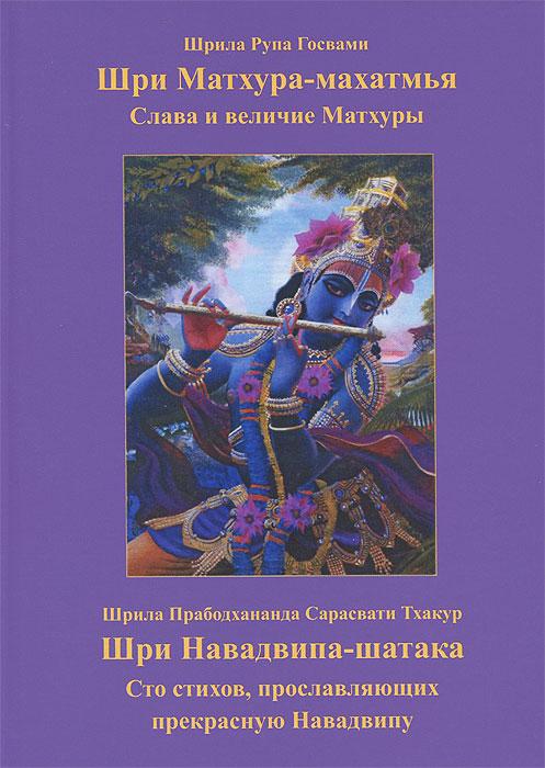 Шрила Рупа Госвами Шри Матхура Махатмья. Шри Навадвипа-шатака. Сто стихов, прославляющих прекрасную Навадвипу тхакур б шри кришна самхита