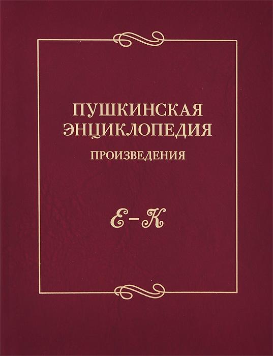 Пушкинская энциклопедия. Произведения. Выпуск 2. Е-К большая энциклопедия пушкинская