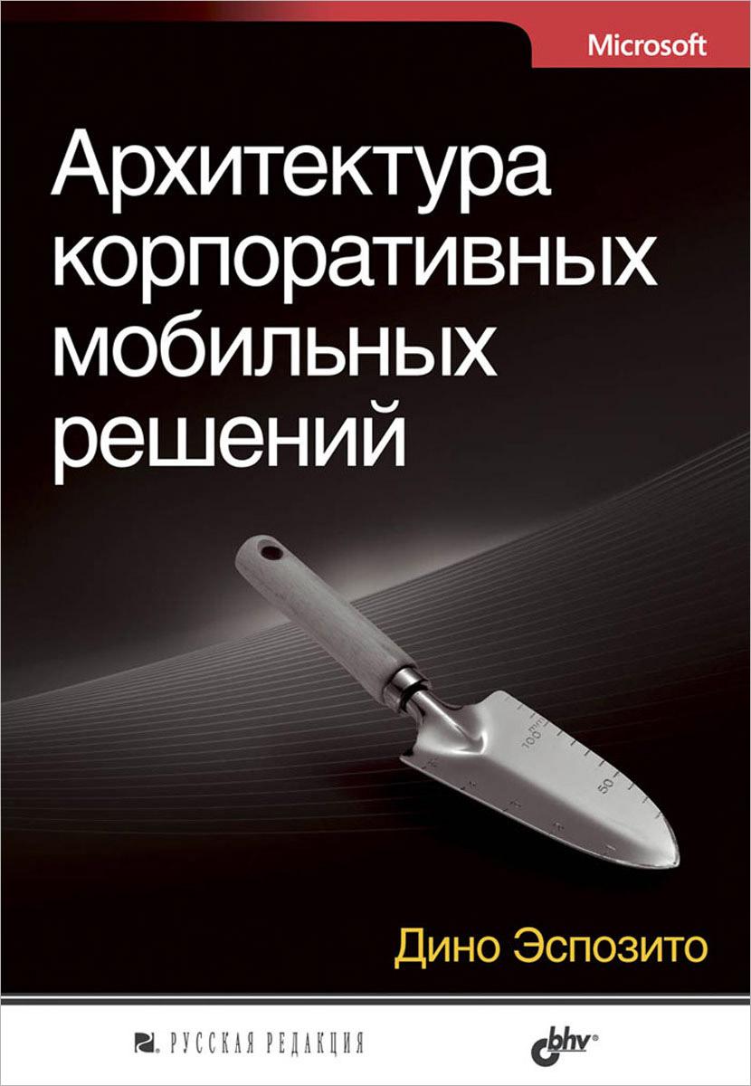 Дино Эспозито Архитектура корпоративных мобильных решений книги питер адаптивный дизайн делаем сайты для любых устройств