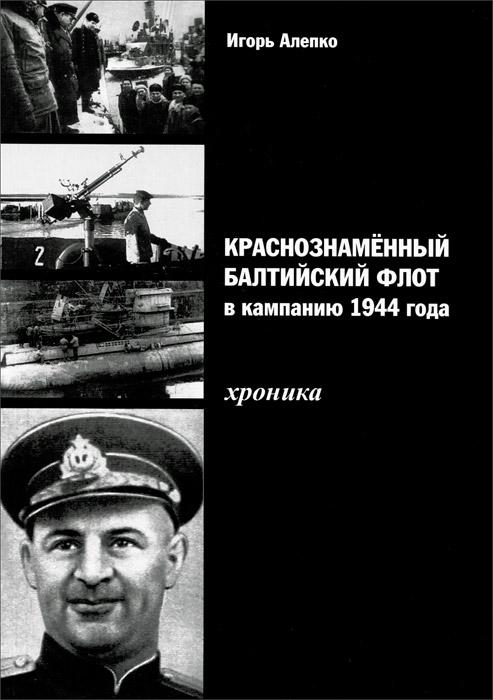 Игорь Алепко Краснознаменный Балтийский флот в кампанию 1944 года. Хроника