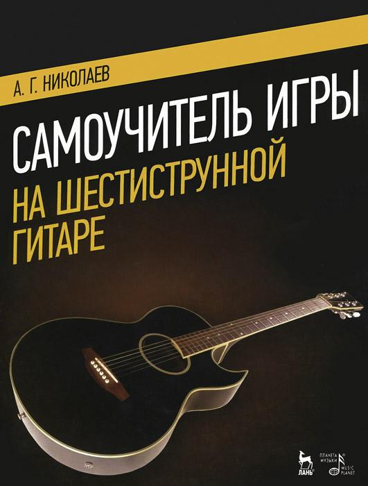 А. Г. Николаев Самоучитель игры на шестиструнной гитаре. Учебное пособие самоучитель игры на шестиструнной гитаре cd с видеокурсом