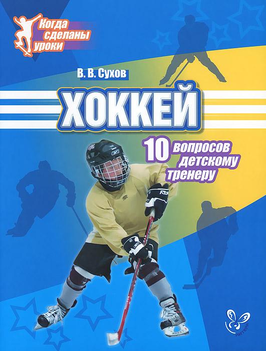 В. В. Сухов Хоккей. 10 вопросов детскому тренеру билеты на хоккей авангард онлайн