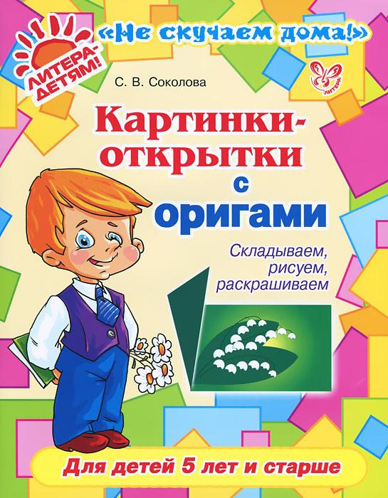 С. В. Соколова Картинки-открытки с оригами. Складываем, рисуем, раскрашиваем