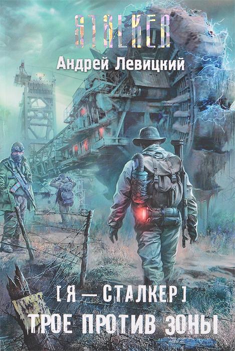 Андрей Левицкий Я - сталкер. Трое против Зоны