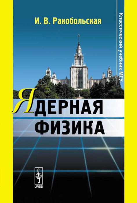 Ядерная физика. Учебник. И. В. Ракобольская