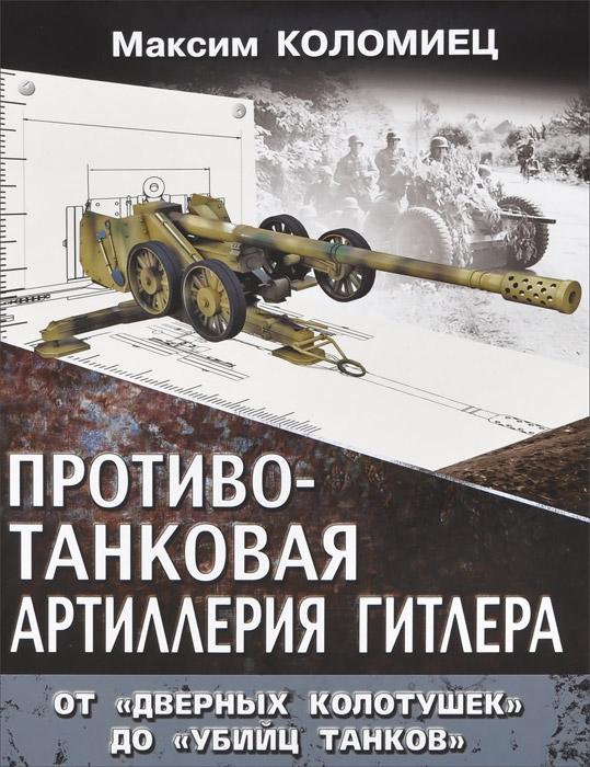 Максим Коломиец Противотанковая артиллерия Гитлера. От дверных колотушек до убийц танков