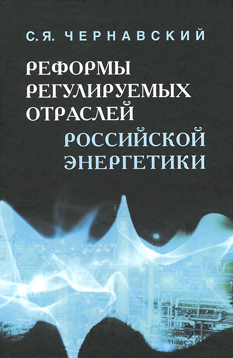 Zakazat.ru: Реформы регулируемых отраслей российской энергетики. С. Я. Чернавский