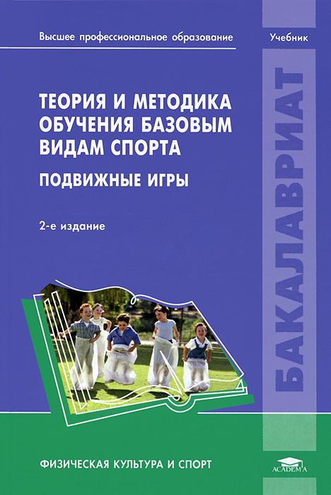 Теория и методика обучения базовым видам спорта. Подвижные игры. Учебник