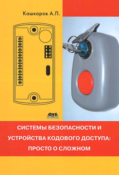 А. П. Кашкаров Системы безопасности и устройства кодового доступа. Просто о сложном