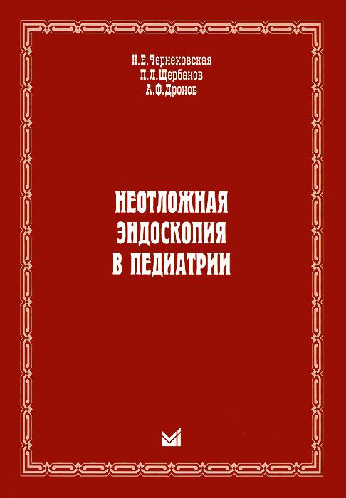 Неотложная эндоскопия в педиатрии. Н. Е. Чернеховская, П. Л. Щербаков, А. Ф. Дронов