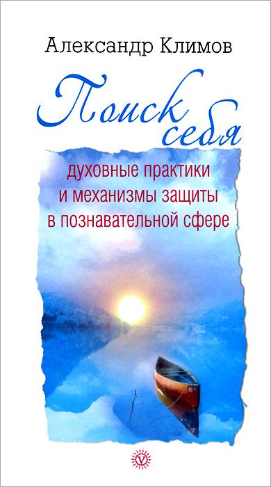 Поиск себя. Духовные практики и механизмы защиты в познавательной сфере. Александр Климов