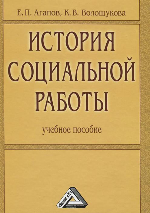 Е. П. Агапов, К. В. Волощукова История социальной работы. Учебное пособие
