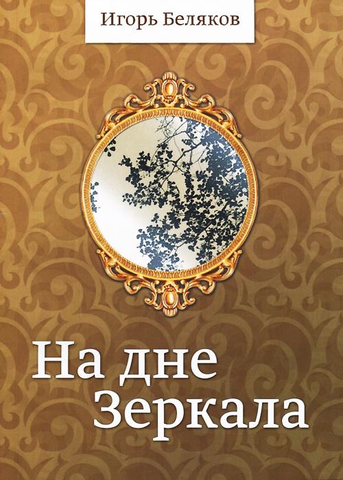 Игорь Беляков На дне Зеркала атаманенко игорь григорьевич лицензия на вербовку