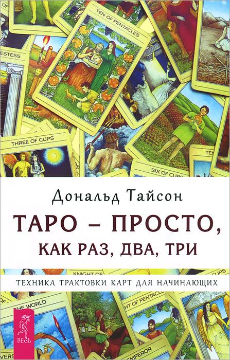 Таро - просто, как раз, два, три. Техника трактовки карт для начинающих. Дональд Тайсон