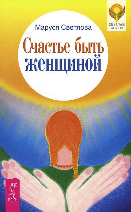 Маруся Светлова Счастье быть женщиной дар женщиной быть