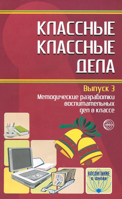 Классные классные дела. Выпуск 3. Методические разработки воспитательных дел в классе