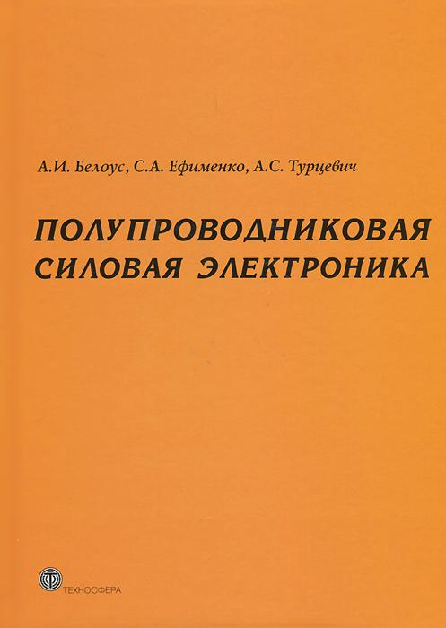 А. И. Белоус, С. А. Ефименко, А. С. Турцевич Полупроводниковая силовая электроника
