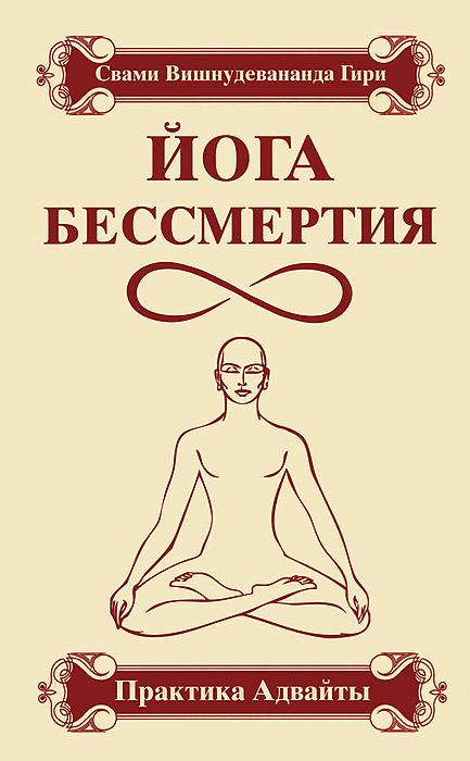 Йога бессмертия. Практика Адвайты. Свами Вишнудевананда Гири