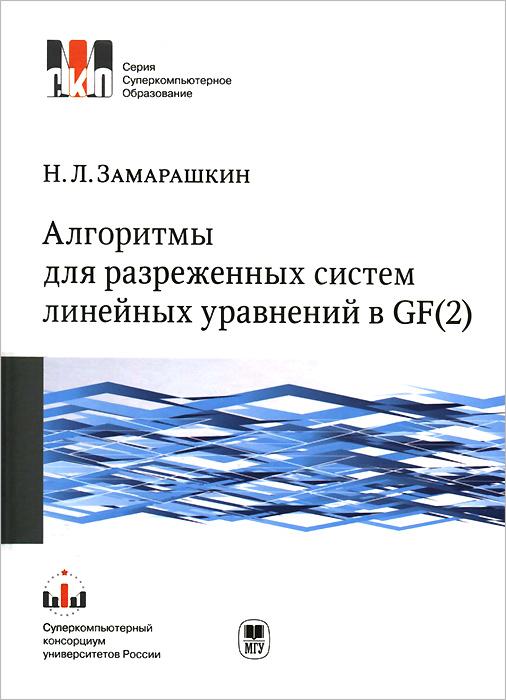 Н. Л. Замарашкин. Алгоритмы для разреженных систем линейных уравнений в GF(2). Учебное пособие