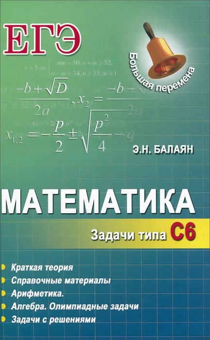 Э. Н. Балаян Математика. ЕГЭ. Задачи типа С6 балаян э 800 лучших олимпиадных задач по математике для подготовки к егэ 9 11 классы
