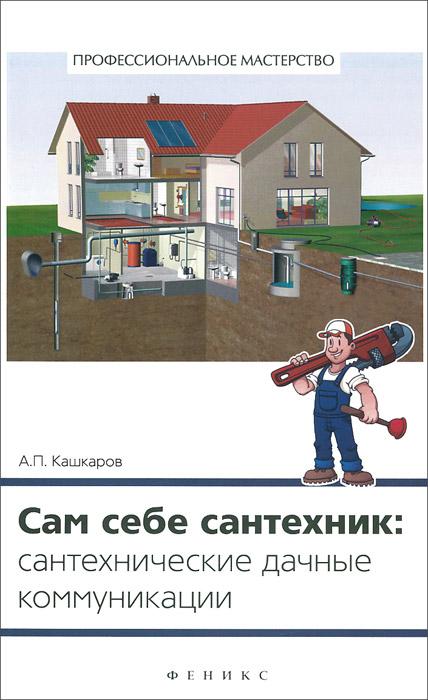 А. П. Кашкаров Сам себе сантехник: сантехнические дачные коммуникации