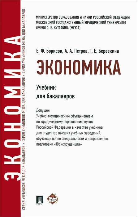 Е. Ф. Борисов, А. А. Петров, Т. Е. Березкина Экономика. Учебник для бакалавров борисов е петров а березкина т экономика учебник
