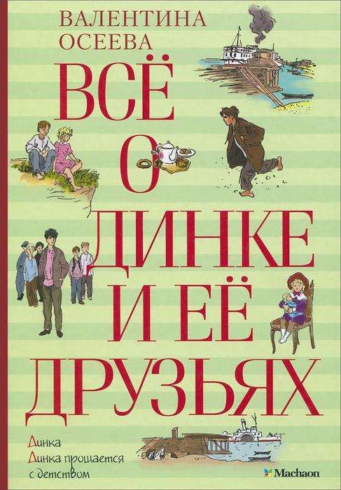 Валентина Осеева Все о Динке и ее друзьях динка динка прощается с детством осеева в а