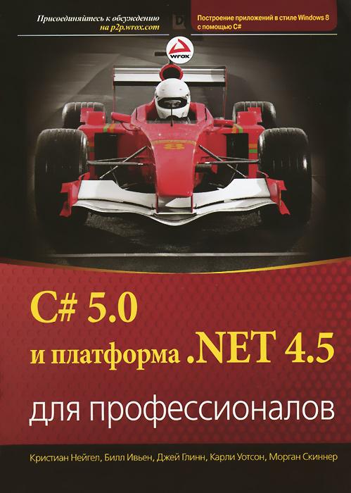 Кристиан Нейгел, Билл Ивьен, Джей Глинн, Карчи Уотсон, Морган Скиннер C# 5.0 и платформа .NET 4.5 для профессионалов все цены