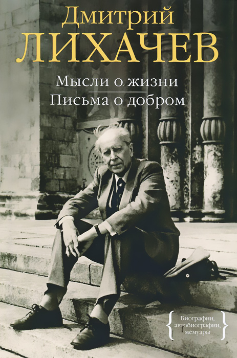 Дмитрий Лихачев Мысли о жизни. Письма о добром лихачев д мысли о жизни письма о добром