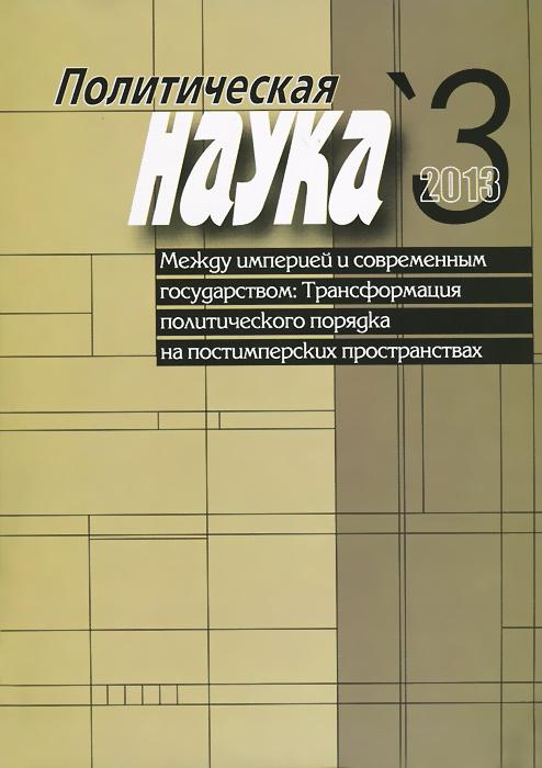 Политическая наука, №3, 2013. Между империей и современным государством. Трансформация политического порядка на постимперских пространствах