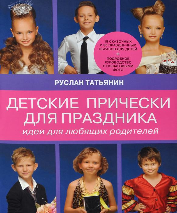 Руслан Татьянин Детские прически для праздника. Идеи для любящих родителей эксмо детские прически для праздника идеи для любящих родителей
