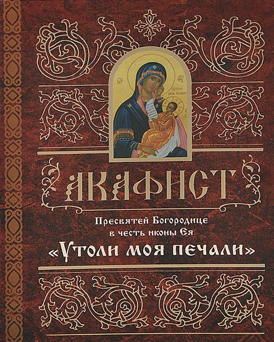 Акафист Пресвятой Богородице в честь иконы Ея Утоли моя печали  кондаков н иконы