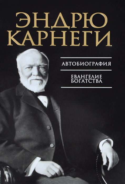 Эндрю Карнеги Автобиография. Евангелие богатства