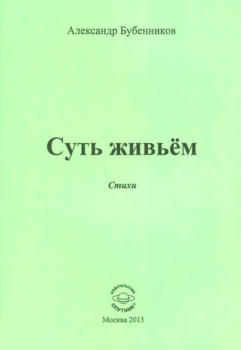 Александр Бубенников Суть живьем. Стихи