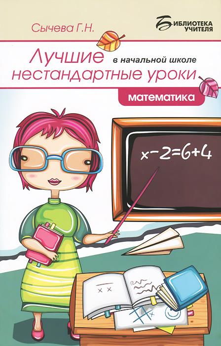 Г. Н. Сычева Лучшие нестандартные уроки в начальной школе. Математика сычева г лучшие нестандартные уроки в начальной школе русский язык