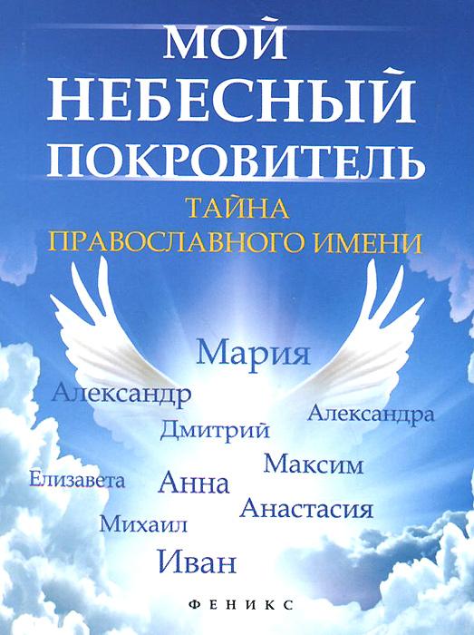 Е. А. Елецкая Мой небесный покровитель. Тайна православного имени наши небесные покровители