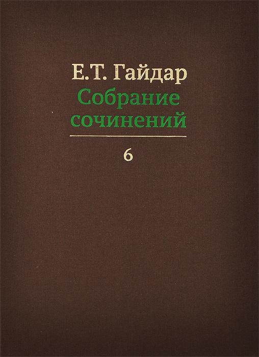 Е. Т. Гайдар. Собрание сочинений. В 15 томах. Том 6