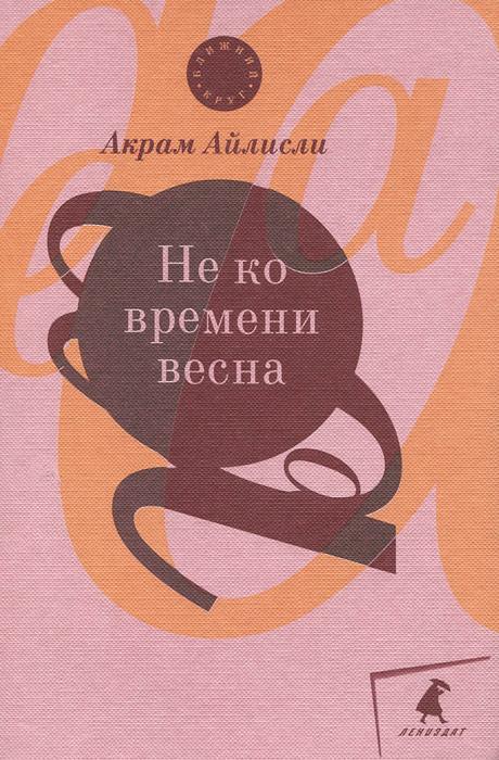 Акрам Айлисли Не ко времени весна первов м рассказы о русских ракетах книга 2