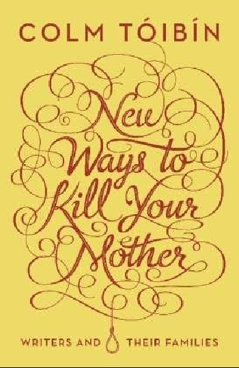 New Ways to Kill Your Mother: Writers and their Families new ways of seeing and storytelling