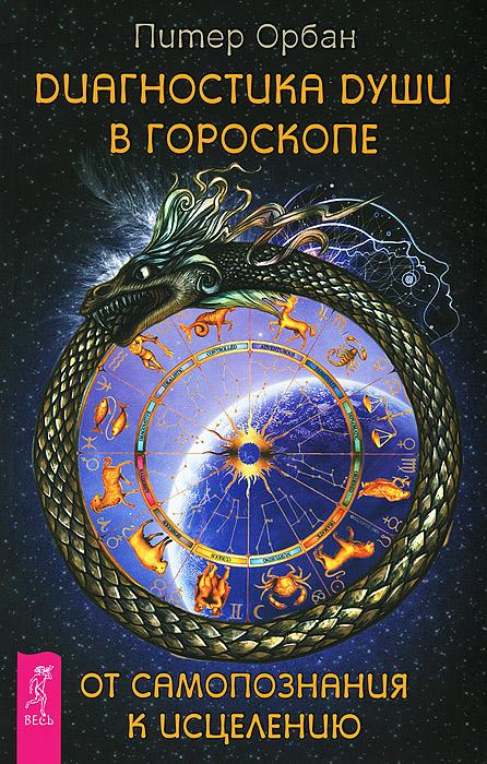Диагностика души в гороскопе. От самопознания к исцелению. Питер Орбан