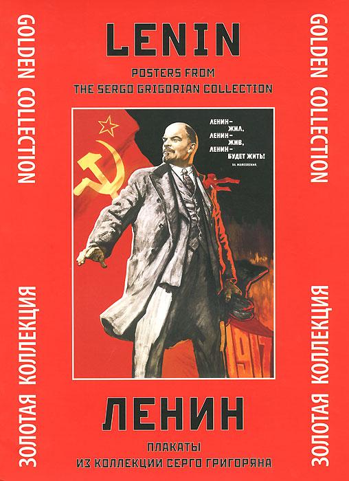 С. Григорян Ленин. Плакаты из коллекции Серго Григоряна. Золотая коллекция / Lenin: Posters from the Sergo Grigorian Collection: Golden Collection