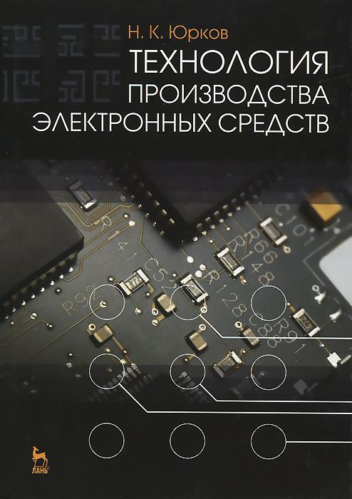 Н. К. Юрков Технология производства электронных средств. Учебник в н галушкина технология производства сварных конструкций