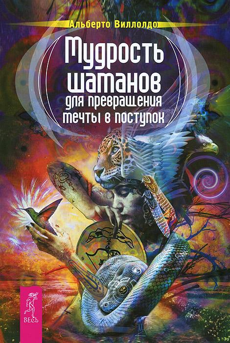 Мудрость шаманов для превращения мечты в поступок. Альберто Виллолдо