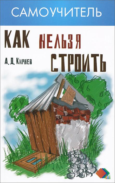 А. Д. Кирнев Как нельзя строить как жилье при маленькой зарплате