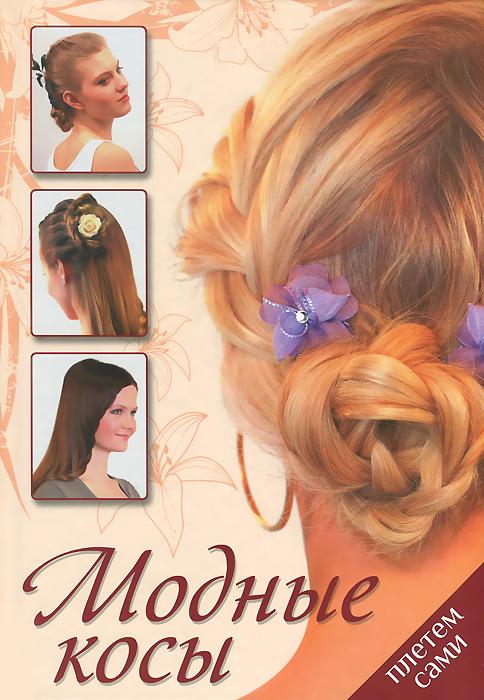 Модные косы. Плетем сами тихомирова а роскошные прически из кос жгутов и узлов